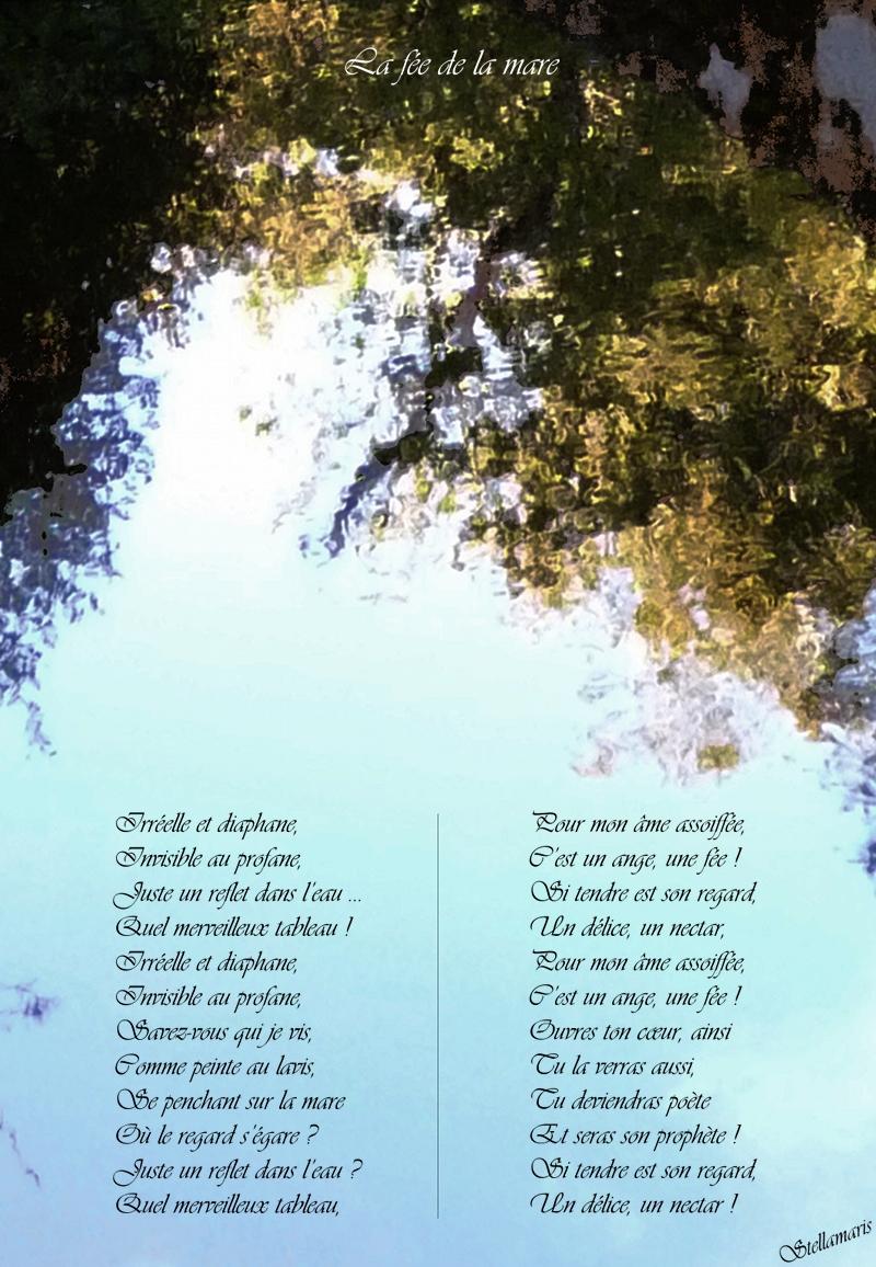 hLa fée de la mare / / Irréelle et diaphane, / Invisible au profane, / Juste un reflet dans l'eau … / Quel merveilleux tableau ! / Irréelle et diaphane, / Invisible au profane, / Savez-vous qui je vis, / Comme peinte au lavis, / Se penchant sur la mare / Où le regard s'égare ? / Juste un reflet dans l'eau ? / Quel merveilleux tableau, / / Pour mon âme assoiffée, / C'est un ange, une fée ! / Si tendre est son regard, / Un délice, un nectar, / Pour mon âme assoiffée, / C'est un ange, une fée ! / Ouvres ton cœur, ainsi / Tu la verras aussi, / Tu deviendras poète / Et seras son prophète ! / Si tendre est son regard, / Un délice, un nectar ! / / Stellamaris