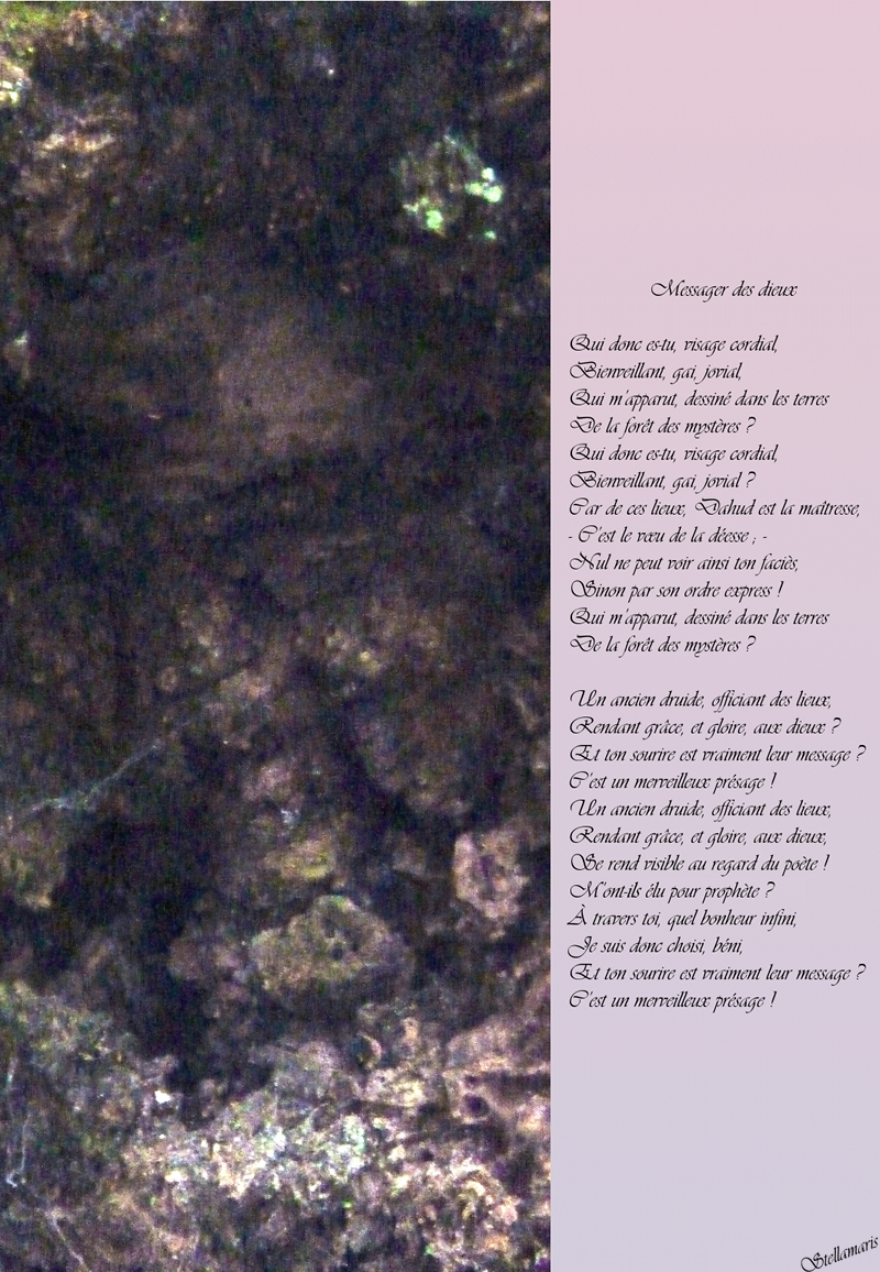 Messager des dieux / / Qui donc es-tu, visage cordial, / Bienveillant, gai, jovial, / Qui m'apparut, dessiné dans les terres / De la forêt des mystères ? / Qui donc es-tu, visage cordial, / Bienveillant, gai, jovial ? / Car de ces lieux, Dahud est la maîtresse, / - C'est le vœu de la déesse ; - / Nul ne peut voir ainsi ton faciès, / Sinon par son ordre express ! / Qui m'apparut, dessiné dans les terres / De la forêt des mystères ? / / Un ancien druide, officiant des lieux, / Rendant grâce, et gloire, aux dieux ? / Et ton sourire est vraiment leur message ? / C'est un merveilleux présage ! / Un ancien druide, officiant des lieux, / Rendant grâce, et gloire, aux dieux, / Se rend visible au regard du poète ! / M'ont-ils élu pour prophète ? / À travers toi, quel bonheur infini, / Je suis donc choisi, béni, / Et ton sourire est vraiment leur message ? / C'est un merveilleux présage ! / / Stellamaris