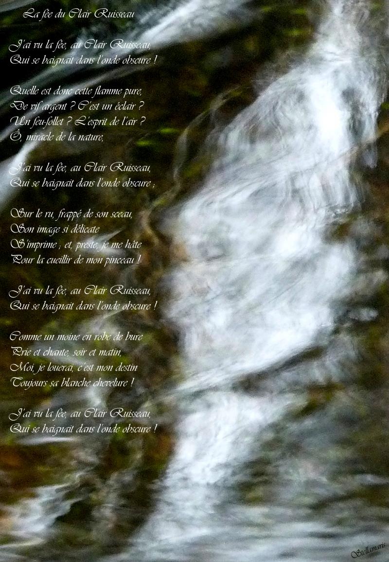 La fée du Clair Ruisseau / / J'ai vu la fée, au Clair Ruisseau, / Qui se baignait dans l'onde obscure ! / / Quelle est donc cette flamme pure, / De vif argent ? C'est un éclair ? / Un feu-follet ? L'esprit de l'air ? / Ô, miracle de la nature, / / J'ai vu la fée, au Clair Ruisseau, / Qui se baignait dans l'onde obscure ; / / Sur le ru, frappé de son sceau, / Son image si délicate / S'imprime ; et, preste, je me hâte / Pour la cueillir de mon pinceau ! / / J'ai vu la fée, au Clair Ruisseau, / Qui se baignait dans l'onde obscure ! / / Comme un moine en robe de bure / Prie et chante, soir et matin, / Moi, je louerai, c'est mon destin / Toujours sa blanche chevelure ! / / J'ai vu la fée, au Clair Ruisseau, / Qui se baignait dans l'onde obscure ! / / Stellamaris